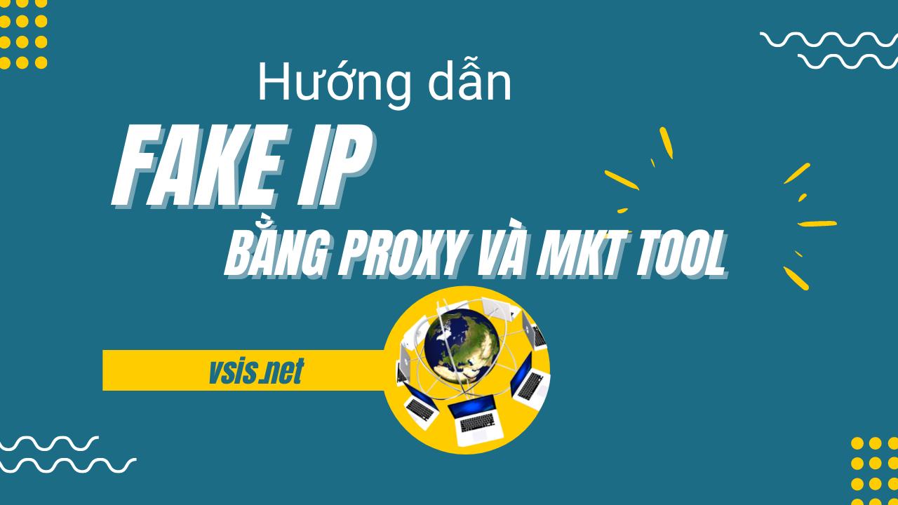 Hướng dẫn Fake ip trên trình duyệt bằng proxy và tool MKT.City